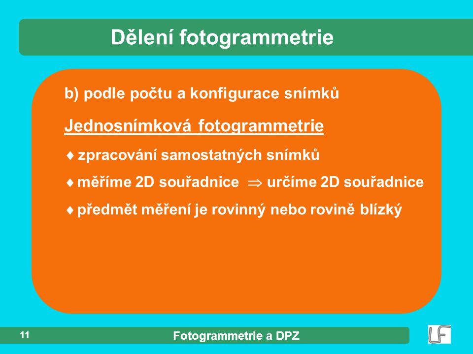 Fotogrammetrie a DPZ 11 b) podle počtu a konfigurace snímků Dělení fotogrammetrie Jednosnímková fotogrammetrie  zpracování samostatných snímků  měří
