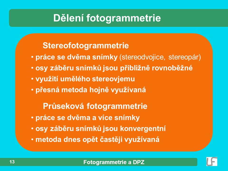 Fotogrammetrie a DPZ 13 Stereofotogrammetrie práce se dvěma snímky (stereodvojice, stereopár) osy záběru snímků jsou přibližně rovnoběžné využití uměl