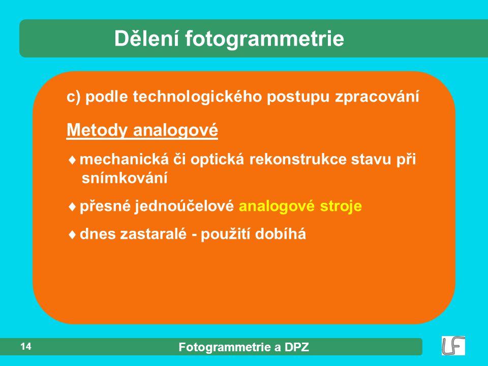 Fotogrammetrie a DPZ 14 c) podle technologického postupu zpracování Dělení fotogrammetrie Metody analogové  mechanická či optická rekonstrukce stavu