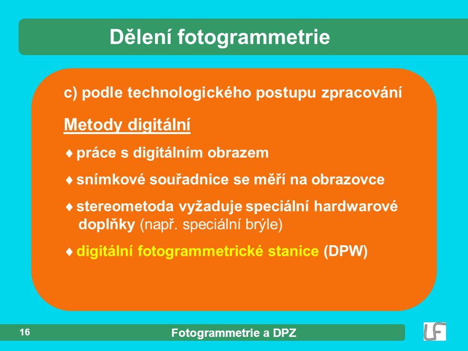 Fotogrammetrie a DPZ 16 c) podle technologického postupu zpracování Dělení fotogrammetrie Metody digitální  práce s digitálním obrazem  snímkové sou