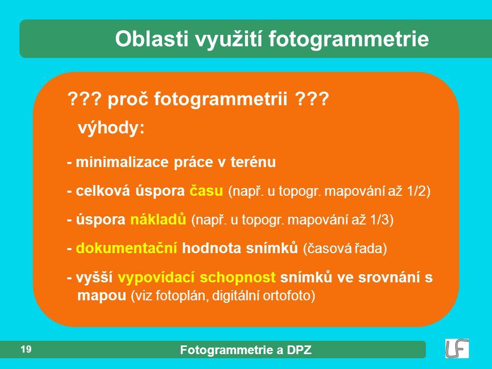 Fotogrammetrie a DPZ 19 ??? proč fotogrammetrii ??? výhody: Oblasti využití fotogrammetrie - minimalizace práce v terénu - celková úspora času (např.