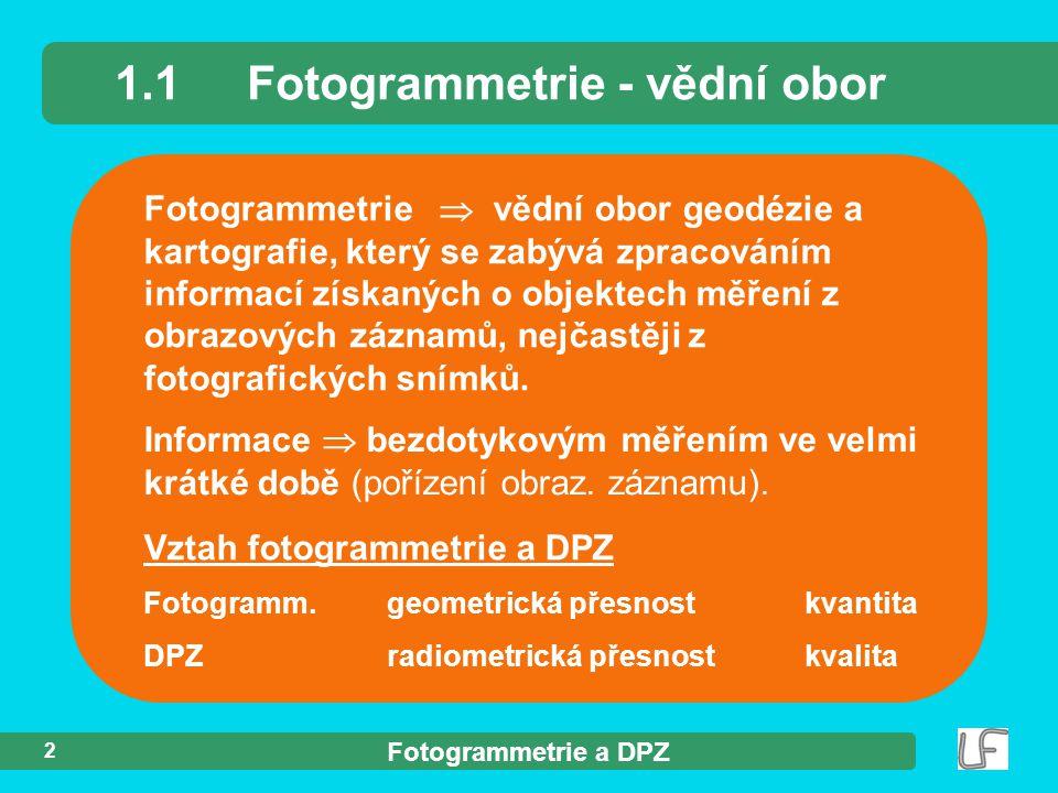 Fotogrammetrie a DPZ 2 Fotogrammetrie 1.1Fotogrammetrie - vědní obor Informace  bezdotykovým měřením ve velmi krátké době (pořízení obraz. záznamu).
