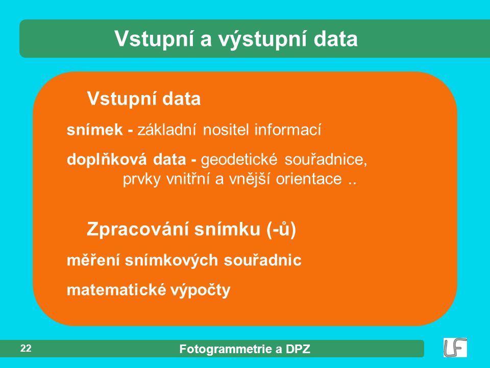 Fotogrammetrie a DPZ 22 Vstupní data snímek - základní nositel informací doplňková data - geodetické souřadnice, prvky vnitřní a vnější orientace.. Vs