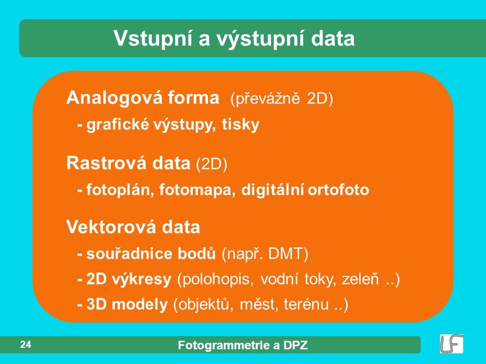Fotogrammetrie a DPZ 24 Analogová forma (převážně 2D) - grafické výstupy, tisky Vstupní a výstupní data Rastrová data (2D) - fotoplán, fotomapa, digit
