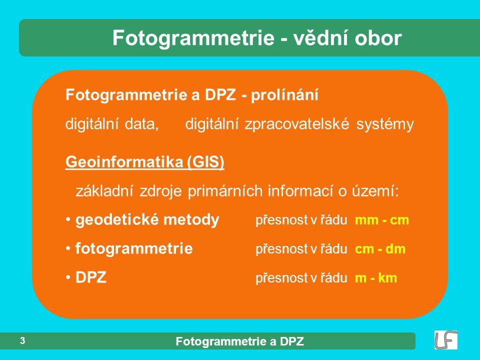 Fotogrammetrie a DPZ 3 Fotogrammetrie a DPZ - prolínání digitální data, digitální zpracovatelské systémy Fotogrammetrie - vědní obor Geoinformatika (G