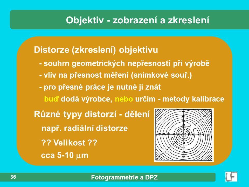 Fotogrammetrie a DPZ 36 Distorze (zkreslení) objektivu Objektiv - zobrazení a zkreslení Různé typy distorzí - dělení cca 5-10  m ?? Velikost ?? např.