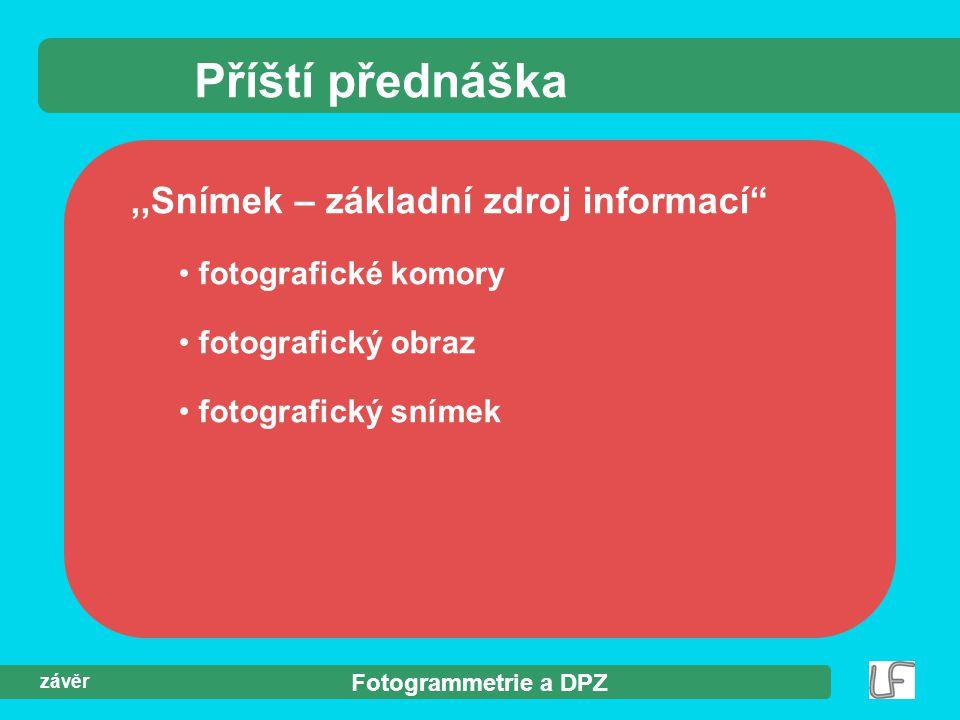 """Fotogrammetrie a DPZ závěr Příští přednáška,,Snímek – základní zdroj informací"""" fotografické komory fotografický obraz fotografický snímek"""