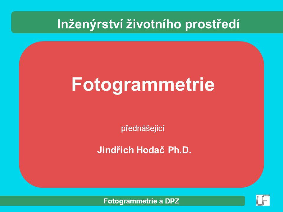 Fotogrammetrie a DPZ Fotogrammetrie přednášející Jindřich Hodač Ph.D. Inženýrství životního prostředí