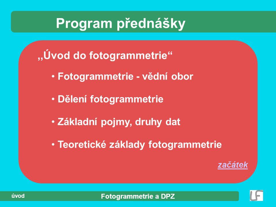 """Fotogrammetrie a DPZ úvod,,Úvod do fotogrammetrie"""" Program přednášky Fotogrammetrie - vědní obor Dělení fotogrammetrie Základní pojmy, druhy dat Teore"""