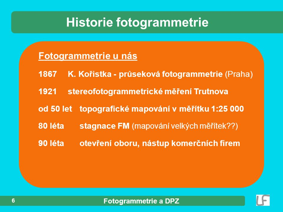 Fotogrammetrie a DPZ 6 Fotogrammetrie u nás 1867 K. Kořistka - průseková fotogrammetrie (Praha) 1921 stereofotogrammetrické měření Trutnova od 50 let