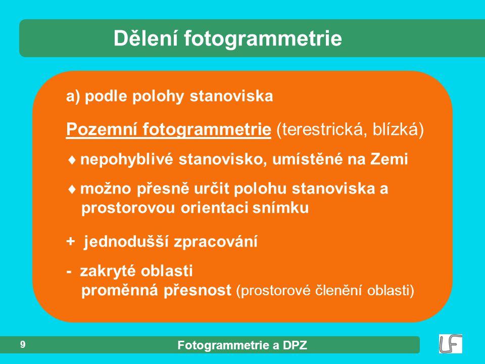 Fotogrammetrie a DPZ 9 a) podle polohy stanoviska Dělení fotogrammetrie Pozemní fotogrammetrie (terestrická, blízká)  nepohyblivé stanovisko, umístěn