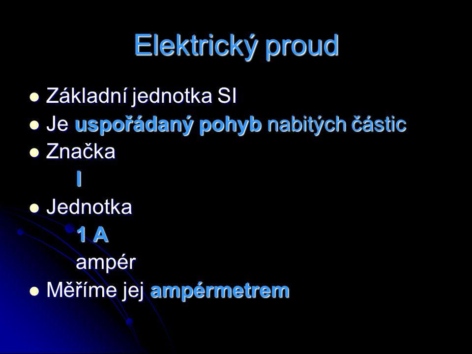 Elektrický proud Základní jednotka SI Základní jednotka SI Je uspořádaný pohyb nabitých částic Je uspořádaný pohyb nabitých částic Značka ZnačkaI Jedn