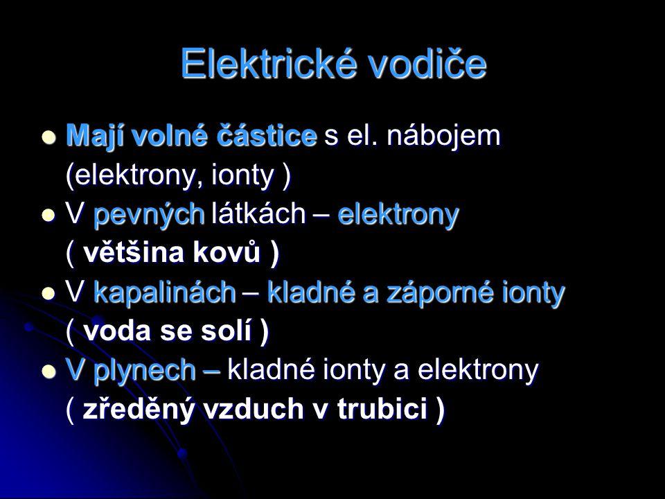 Elektrické vodiče Mají volné částice s el. nábojem Mají volné částice s el. nábojem (elektrony, ionty ) V pevných látkách – elektrony V pevných látkác