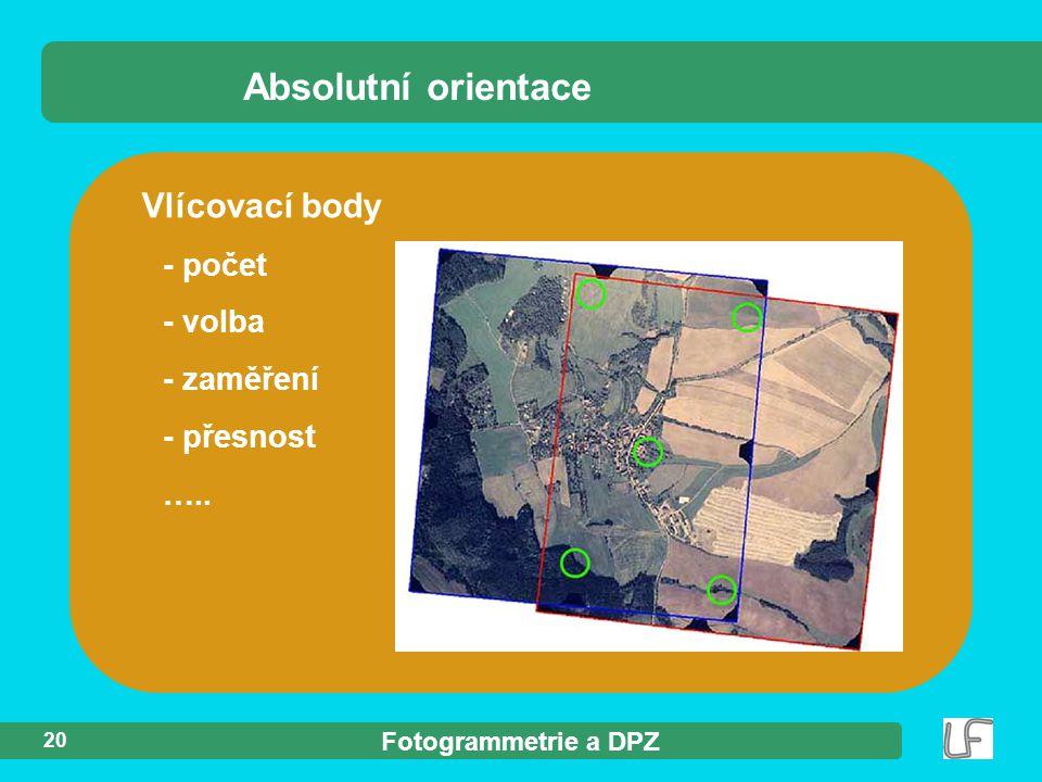 Fotogrammetrie a DPZ 20 Vlícovací body - počet - volba - zaměření - přesnost ….. Absolutní orientace