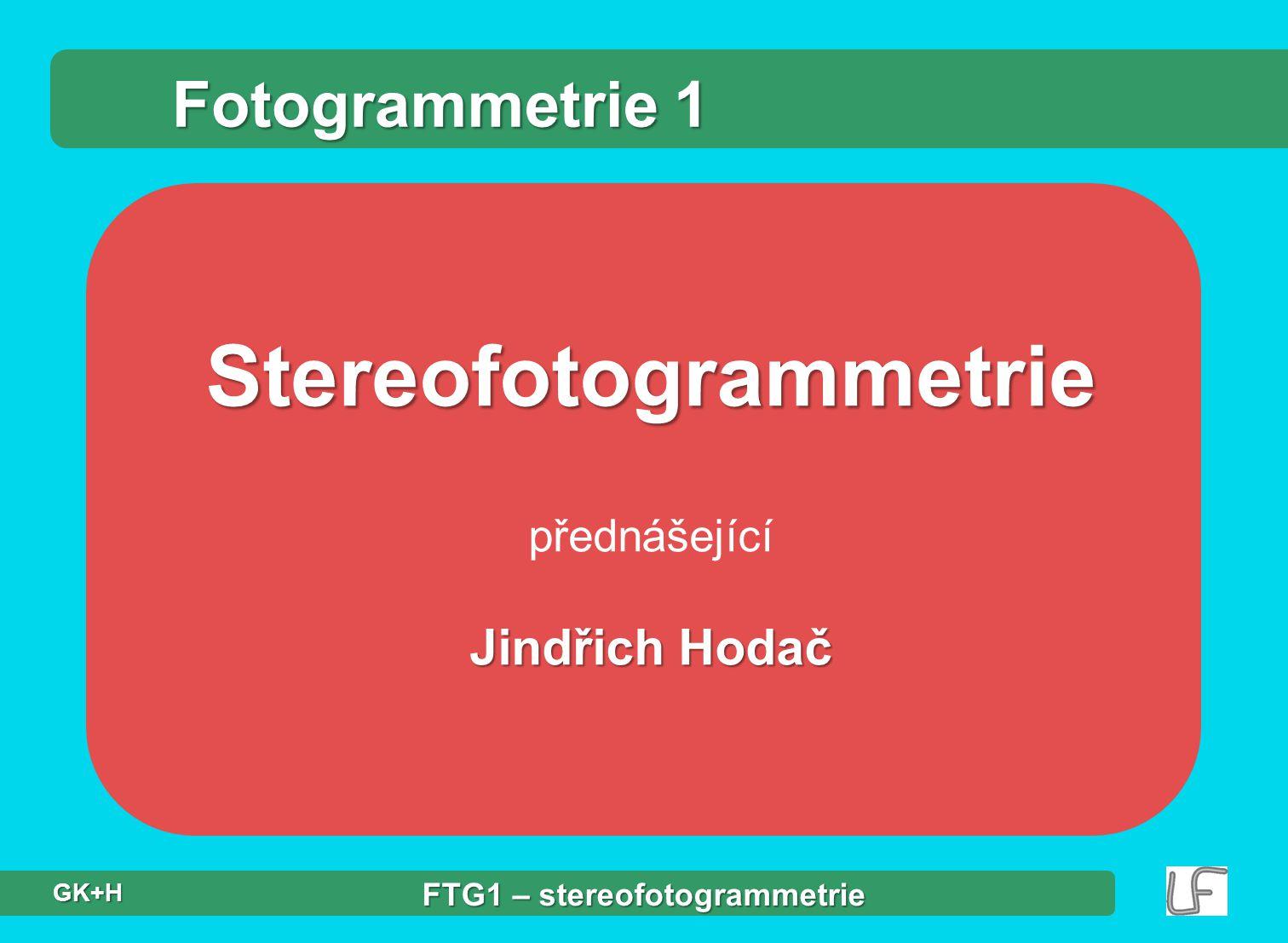 Stereofotogrammetrie přednášející Jindřich Hodač Fotogrammetrie 1 FTG1 – stereofotogrammetrie GK+H