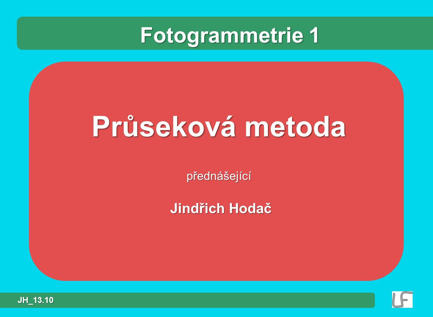 Průseková metoda přednášející Jindřich Hodač Jindřich Hodač Fotogrammetrie 1 JH_13.10