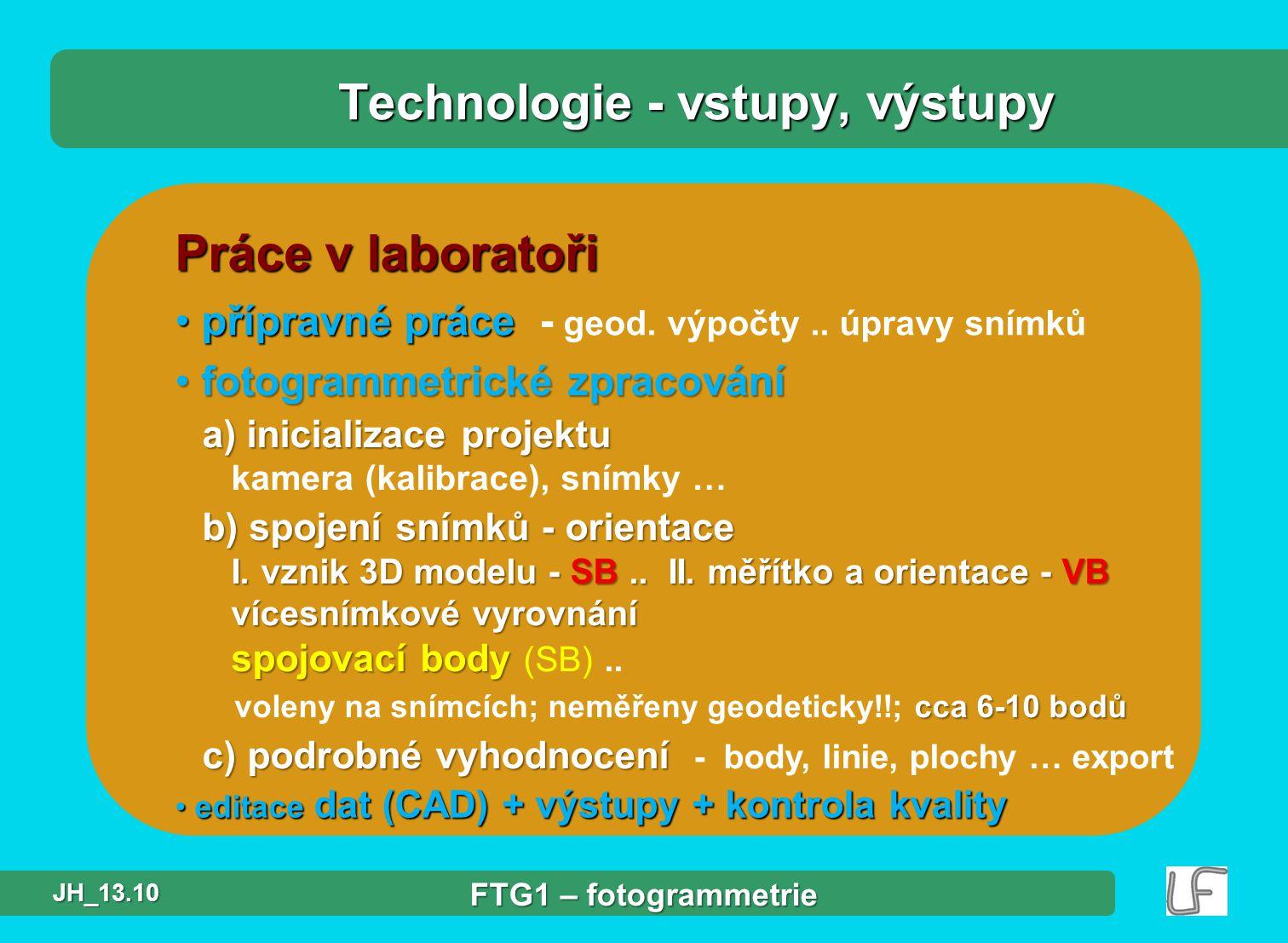 Práce v laboratoři přípravné práce přípravné práce - geod. výpočty.. úpravy snímků Technologie - vstupy, výstupy fotogrammetrické zpracování fotogramm