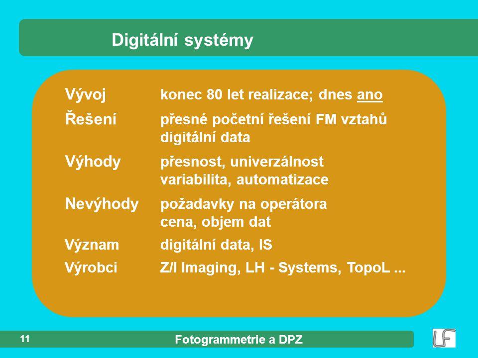 Fotogrammetrie a DPZ 11 Vývoj konec 80 let realizace; dnes ano Řešení přesné početní řešení FM vztahů digitální data Výhody přesnost, univerzálnost variabilita, automatizace Nevýhody požadavky na operátora cena, objem dat Významdigitální data, IS VýrobciZ/I Imaging, LH - Systems, TopoL...