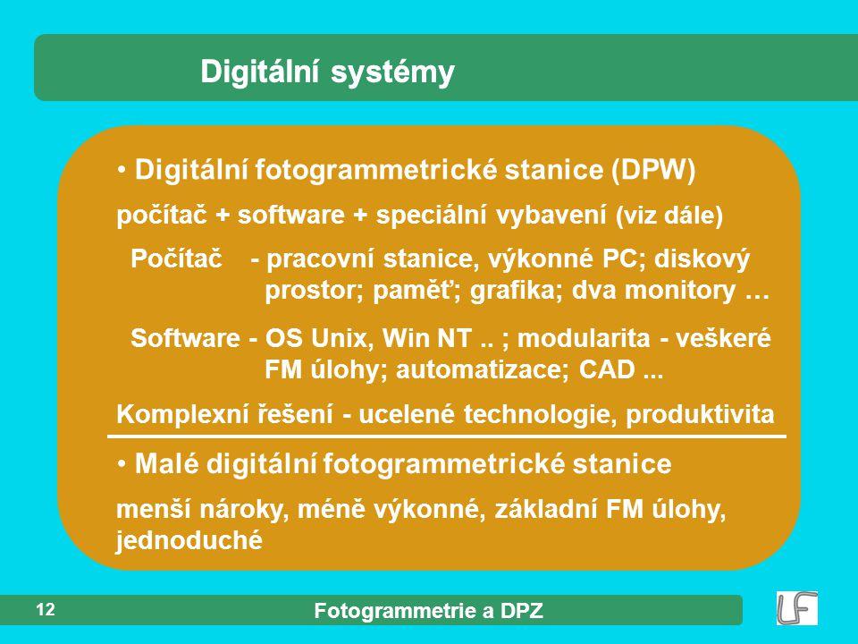 Fotogrammetrie a DPZ 12 Digitální systémy Digitální fotogrammetrické stanice (DPW) počítač + software + speciální vybavení (viz dále) Počítač - pracovní stanice, výkonné PC; diskový prostor; paměť; grafika; dva monitory … Software - OS Unix, Win NT..