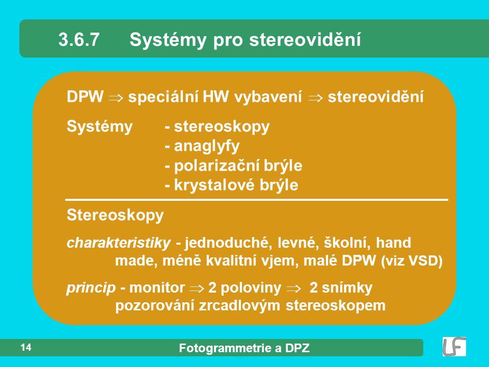 Fotogrammetrie a DPZ 14 DPW  speciální HW vybavení  stereovidění Systémy- stereoskopy - anaglyfy - polarizační brýle - krystalové brýle 3.6.7Systémy pro stereovidění Stereoskopy charakteristiky - jednoduché, levné, školní, hand made, méně kvalitní vjem, malé DPW (viz VSD) princip - monitor  2 poloviny  2 snímky pozorování zrcadlovým stereoskopem