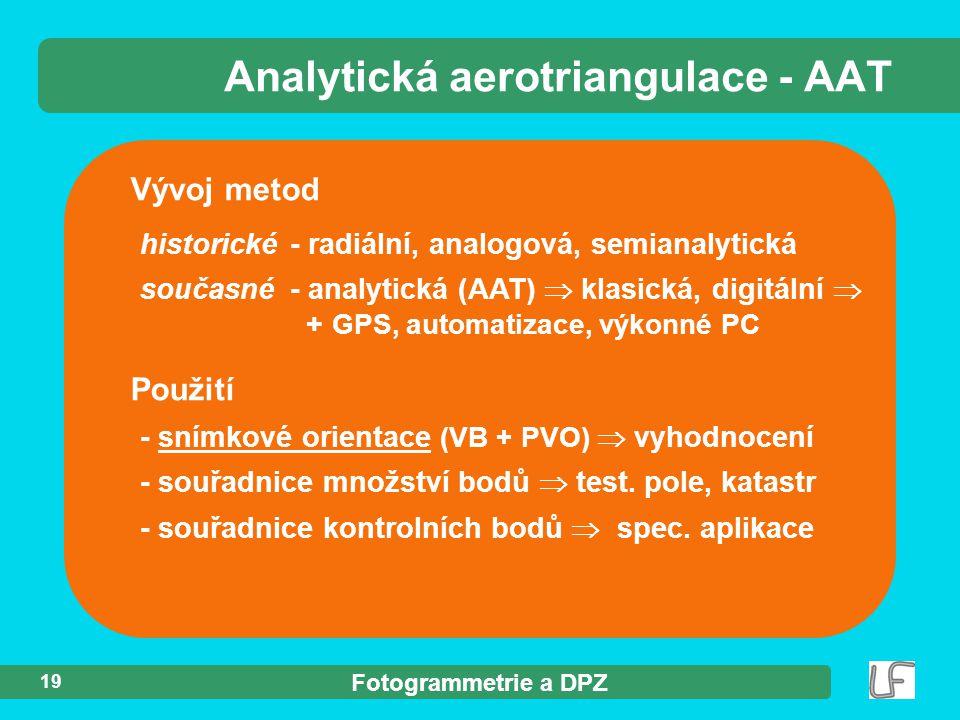 Fotogrammetrie a DPZ 19 Vývoj metod historické - radiální, analogová, semianalytická současné - analytická (AAT)  klasická, digitální  + GPS, automatizace, výkonné PC Analytická aerotriangulace - AAT Použití - snímkové orientace (VB + PVO)  vyhodnocení - souřadnice množství bodů  test.