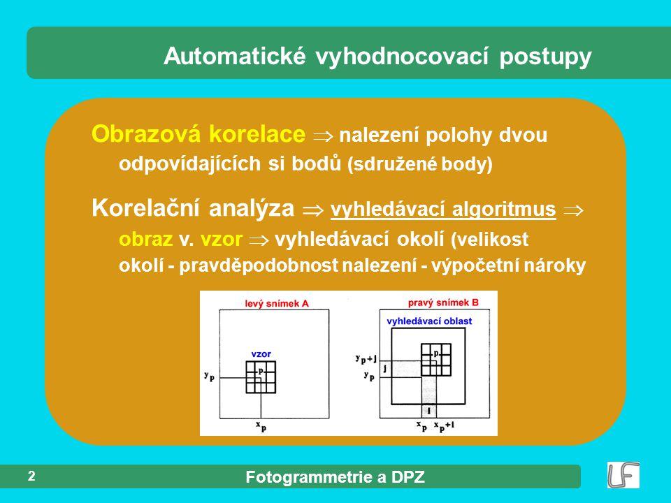 Fotogrammetrie a DPZ 2 Automatické vyhodnocovací postupy Obrazová korelace  nalezení polohy dvou odpovídajících si bodů (sdružené body) Korelační analýza  vyhledávací algoritmus  obraz v.
