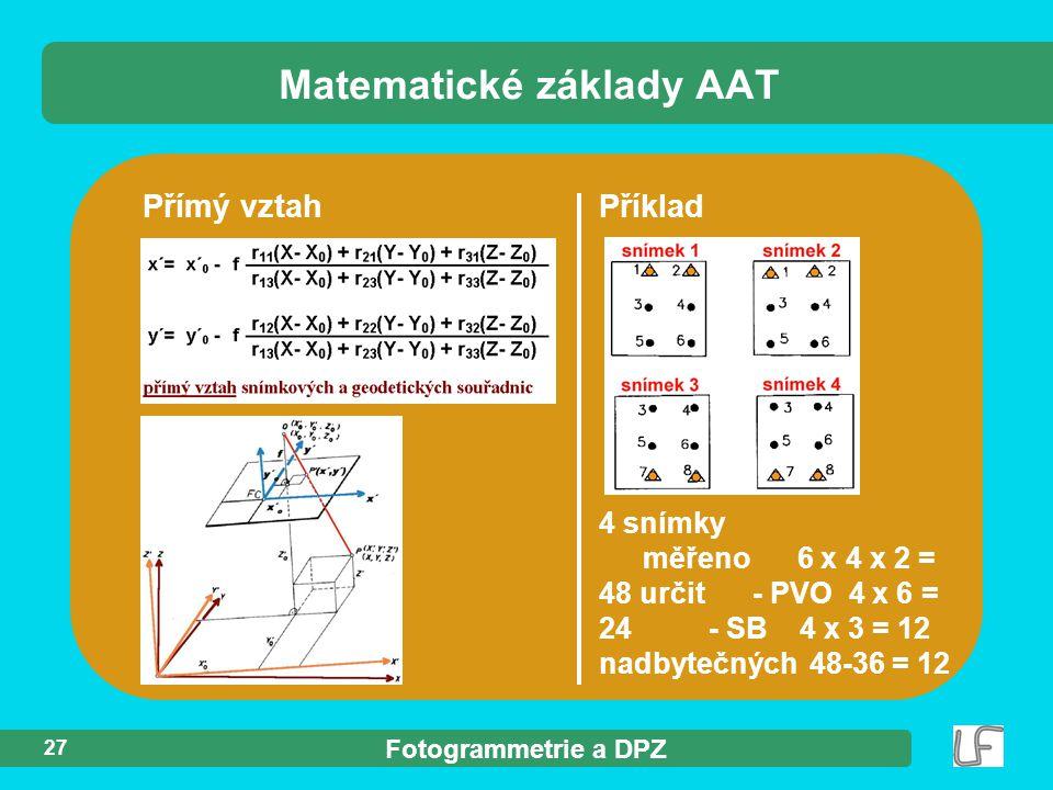 Fotogrammetrie a DPZ 27 Přímý vztah Matematické základy AAT Příklad 4 snímky měřeno 6 x 4 x 2 = 48 určit - PVO 4 x 6 = 24- SB 4 x 3 = 12 nadbytečných48-36 = 12