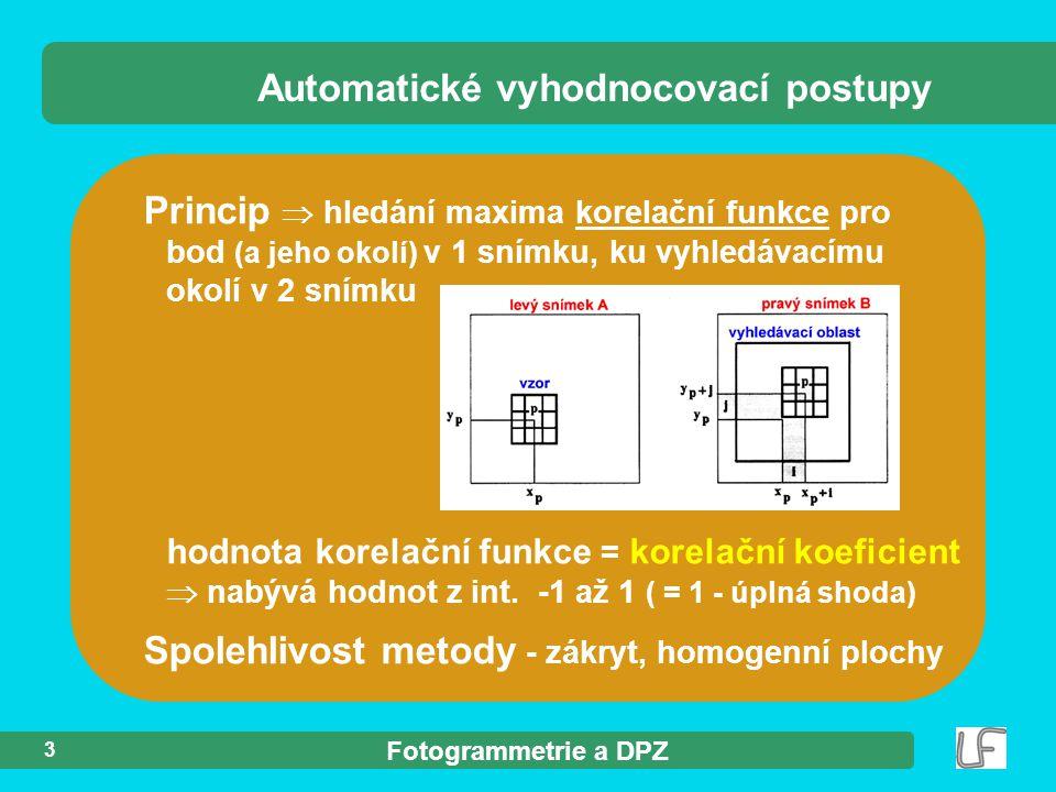 Fotogrammetrie a DPZ 3 Princip  hledání maxima korelační funkce pro bod (a jeho okolí) v 1 snímku, ku vyhledávacímu okolí v 2 snímku Automatické vyhodnocovací postupy hodnota korelační funkce = korelační koeficient  nabývá hodnot z int.