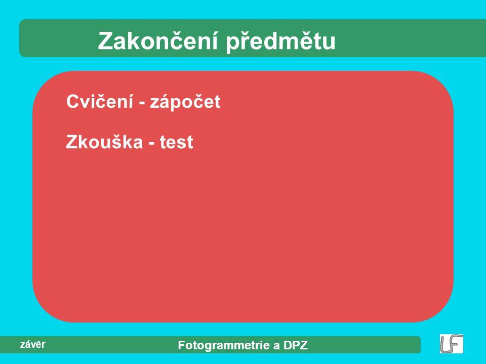 Fotogrammetrie a DPZ závěr Zakončení předmětu Cvičení - zápočet Zkouška - test