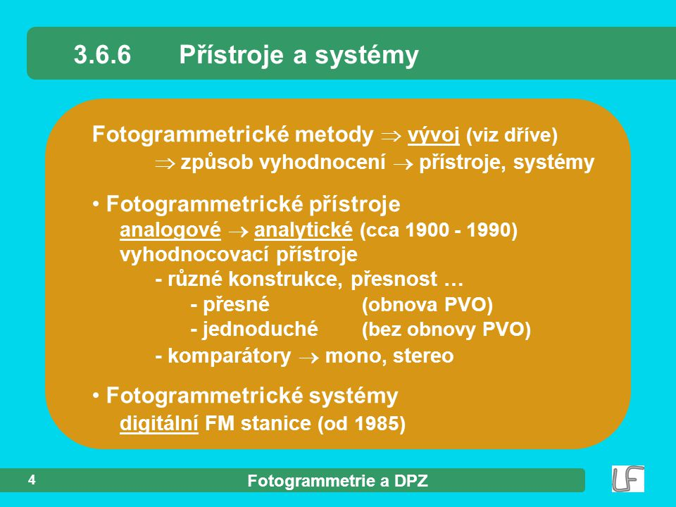 Fotogrammetrie a DPZ 4 Fotogrammetrické metody  vývoj (viz dříve)  způsob vyhodnocení  přístroje, systémy Fotogrammetrické přístroje analogové  analytické (cca 1900 - 1990) vyhodnocovací přístroje - různé konstrukce, přesnost … - přesné (obnova PVO) - jednoduché (bez obnovy PVO) - komparátory  mono, stereo Fotogrammetrické systémy digitální FM stanice (od 1985) 3.6.6Přístroje a systémy