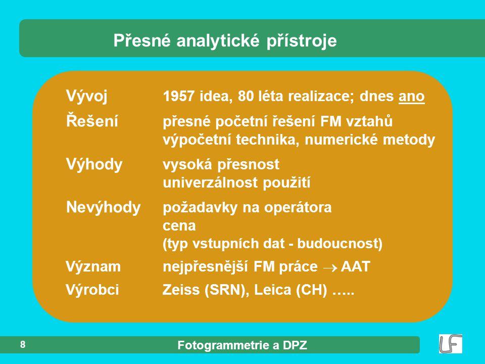 Fotogrammetrie a DPZ 8 Vývoj 1957 idea, 80 léta realizace; dnes ano Řešení přesné početní řešení FM vztahů výpočetní technika, numerické metody Výhody vysoká přesnost univerzálnost použití Nevýhody požadavky na operátora cena (typ vstupních dat - budoucnost) Významnejpřesnější FM práce  AAT VýrobciZeiss (SRN), Leica (CH) …..