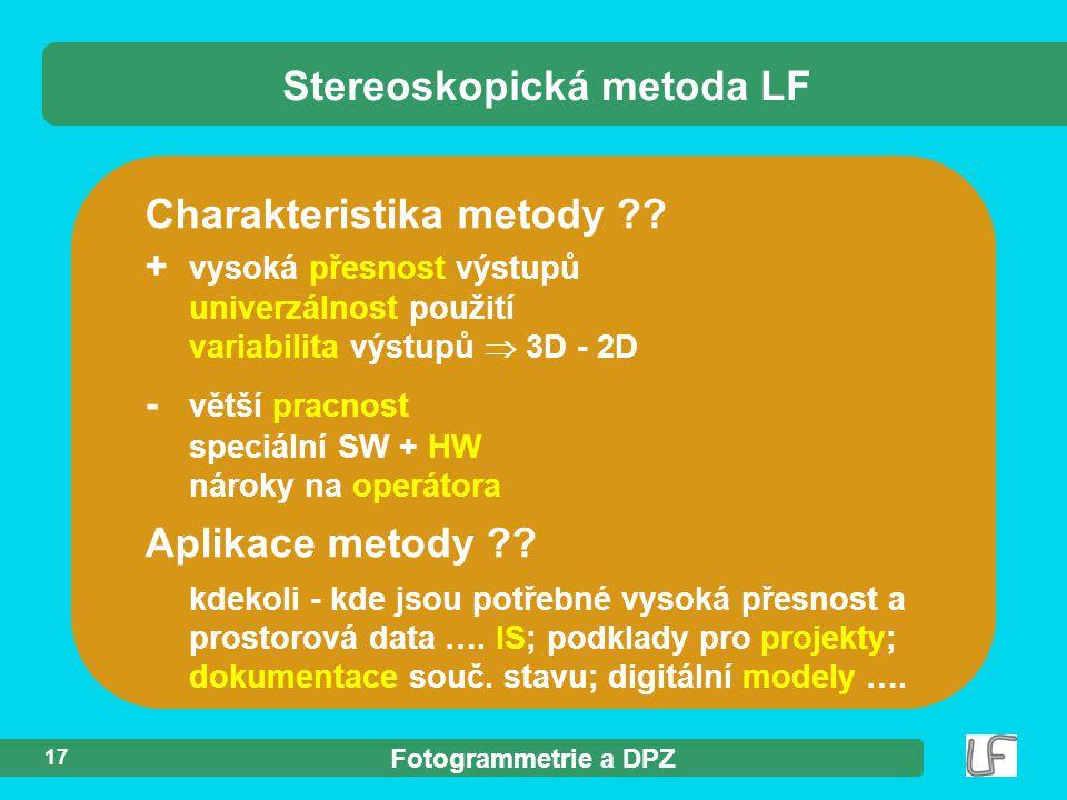 Fotogrammetrie a DPZ 17 Charakteristika metody ?? Stereoskopická metoda LF + vysoká přesnost výstupů univerzálnost použití variabilita výstupů  3D -