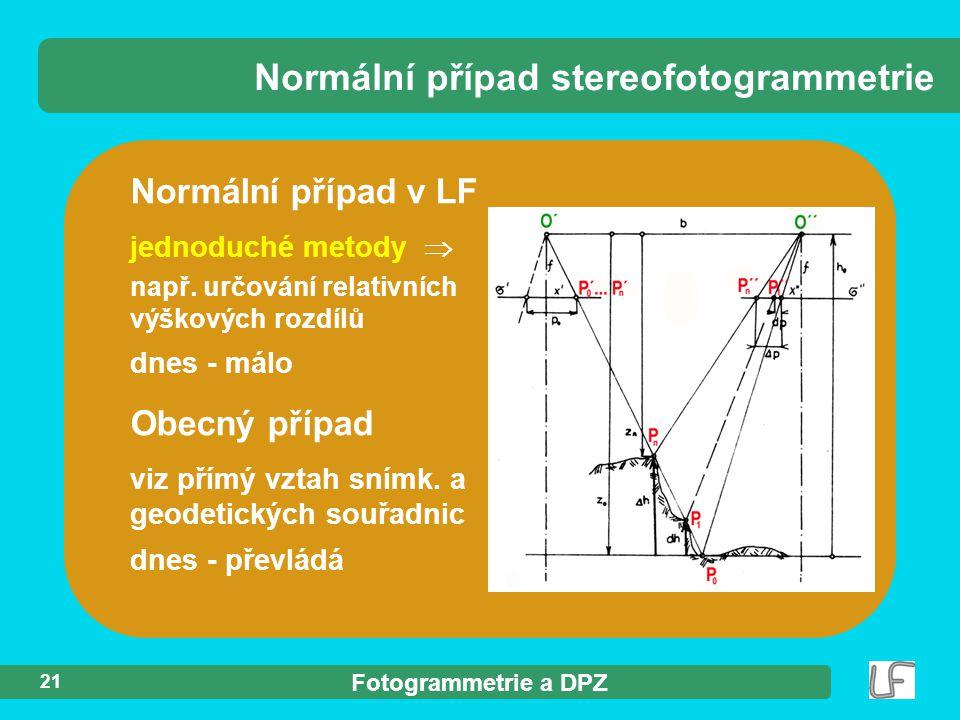 Fotogrammetrie a DPZ 21 Normální případ v LF jednoduché metody  např. určování relativních výškových rozdílů dnes - málo Normální případ stereofotogr