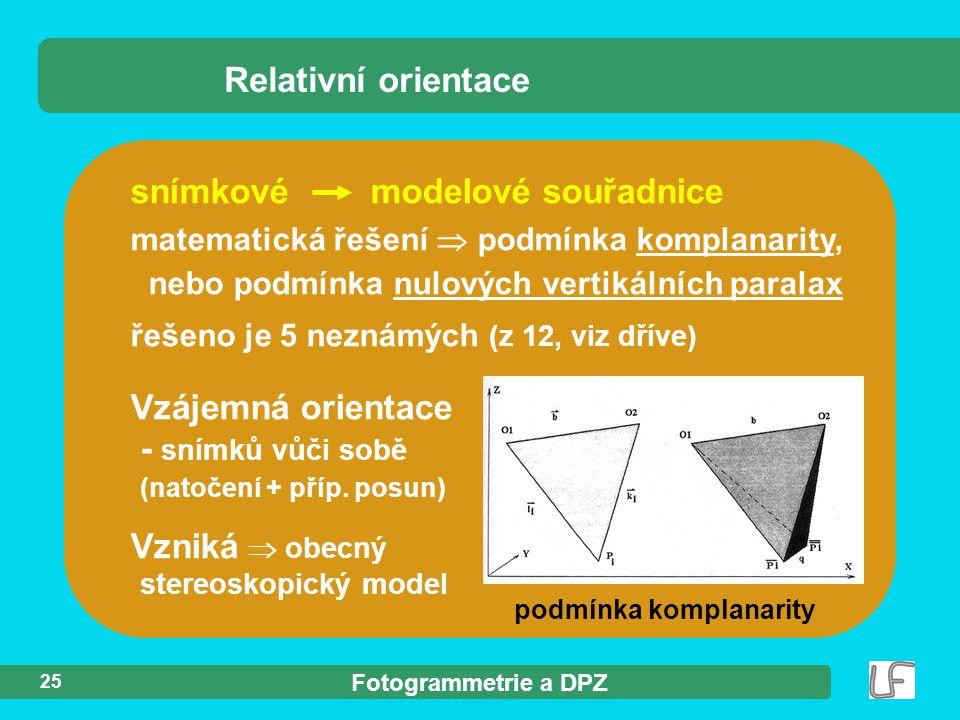 Fotogrammetrie a DPZ 25 Relativní orientace snímkové modelové souřadnice matematická řešení  podmínka komplanarity, nebo podmínka nulových vertikální