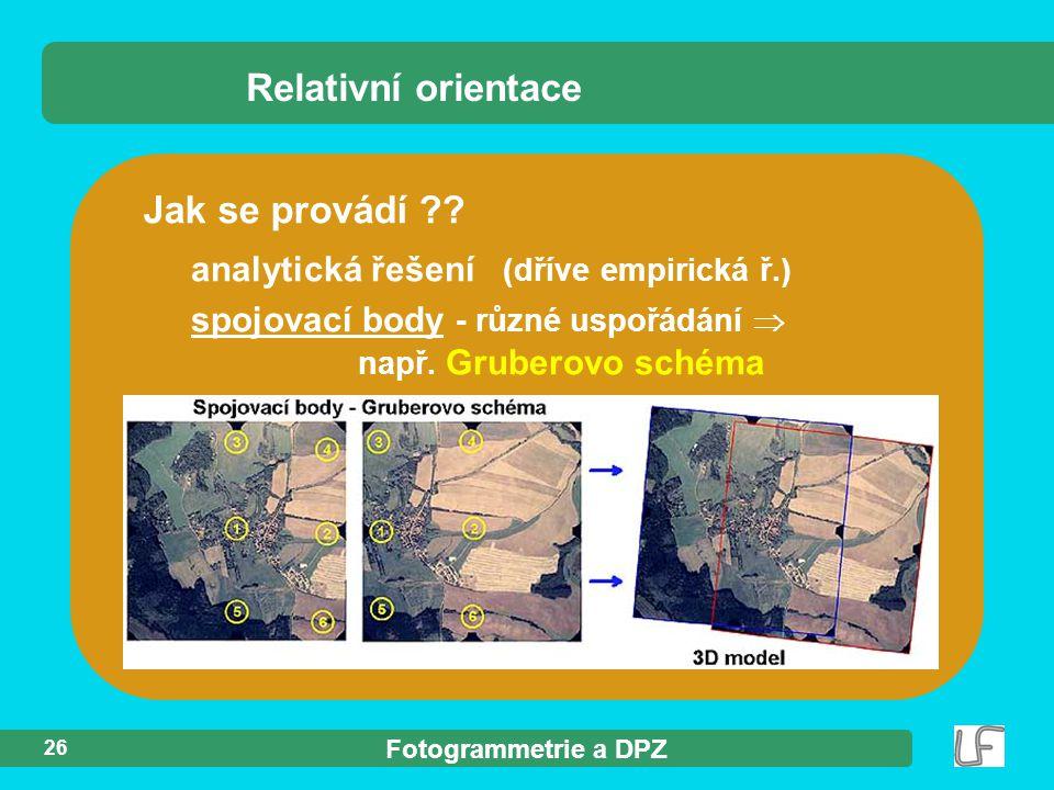 Fotogrammetrie a DPZ 26 Jak se provádí ?? Relativní orientace analytická řešení (dříve empirická ř.) spojovací body - různé uspořádání  např. Grubero