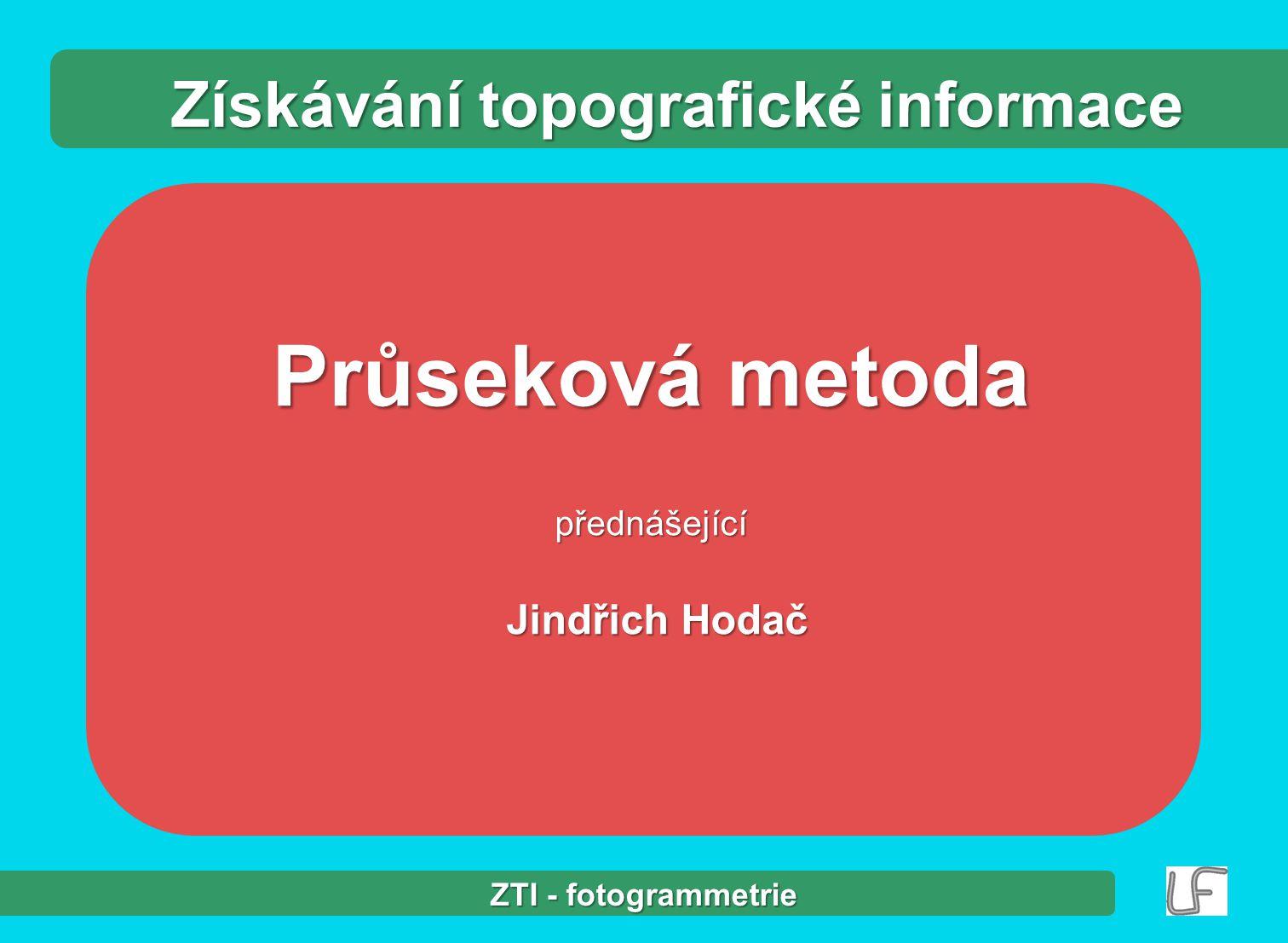 Průseková metoda přednášející Jindřich Hodač Jindřich Hodač Získávání topografické informace ZTI - fotogrammetrie