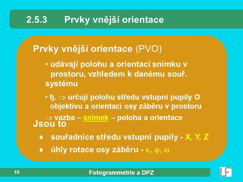 Fotogrammetrie a DPZ 10 2.5.3Prvky vnější orientace Prvky vnější orientace (PVO) udávají polohu a orientaci snímku v prostoru, vzhledem k danému souř.