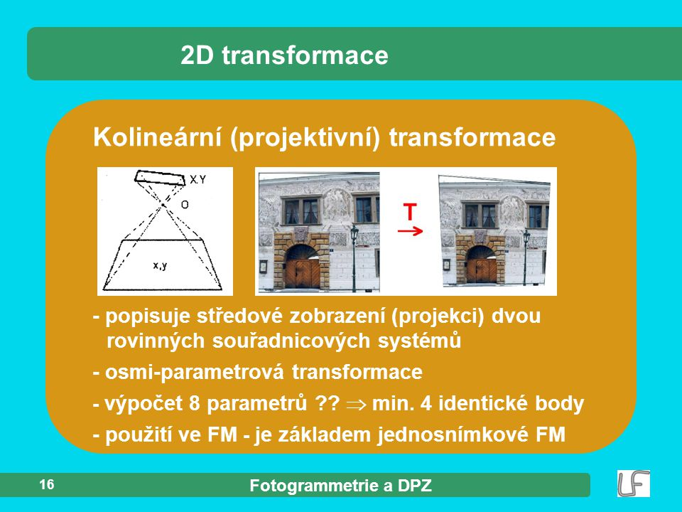 Fotogrammetrie a DPZ 16 - popisuje středové zobrazení (projekci) dvou rovinných souřadnicových systémů - osmi-parametrová transformace - výpočet 8 par
