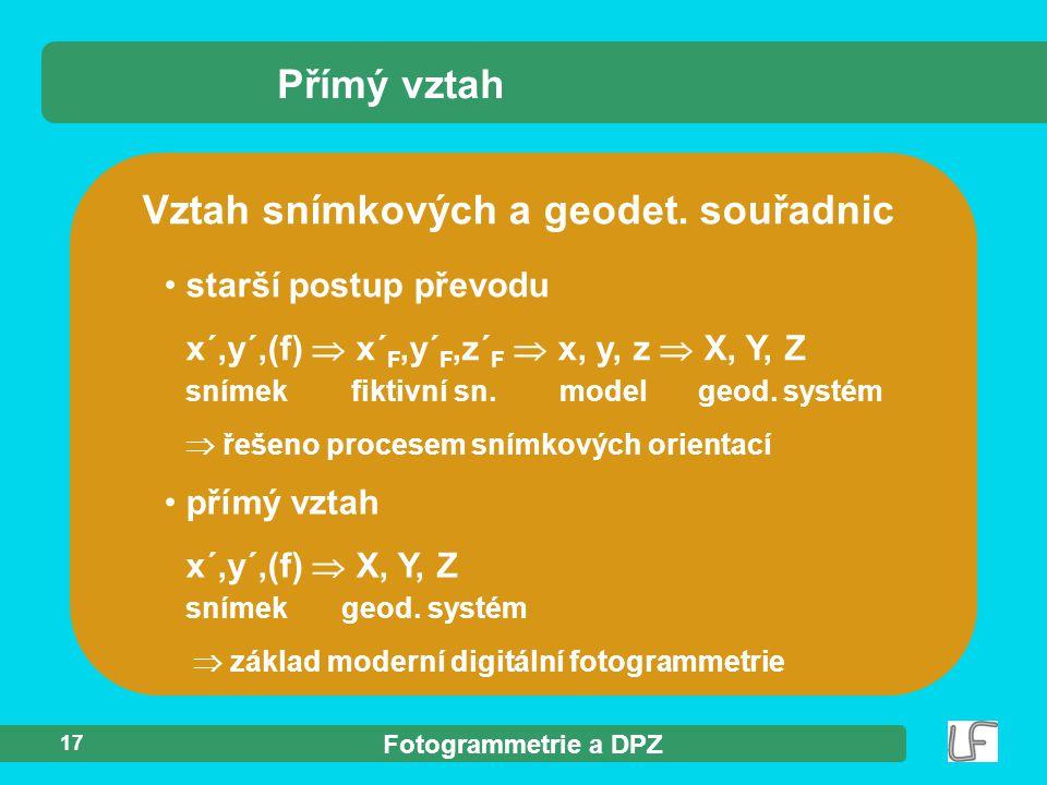 Fotogrammetrie a DPZ 17 Vztah snímkových a geodet. souřadnic Přímý vztah přímý vztah x´,y´,(f)  X, Y, Z snímek geod. systém  základ moderní digitáln