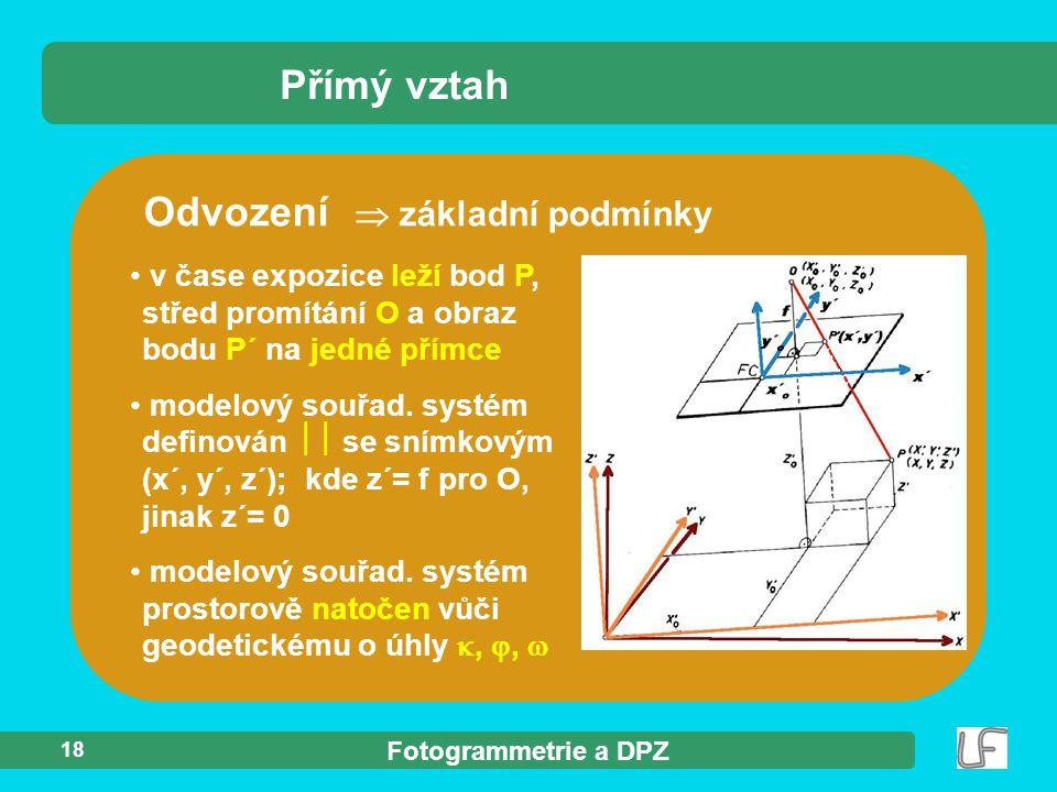 Fotogrammetrie a DPZ 18 Odvození  základní podmínky Přímý vztah v čase expozice leží bod P, střed promítání O a obraz bodu P´ na jedné přímce modelov