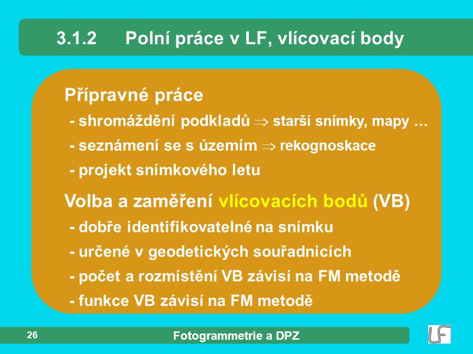 Fotogrammetrie a DPZ 26 Přípravné práce 3.1.2Polní práce v LF, vlícovací body Volba a zaměření vlícovacích bodů (VB) - dobře identifikovatelné na sním