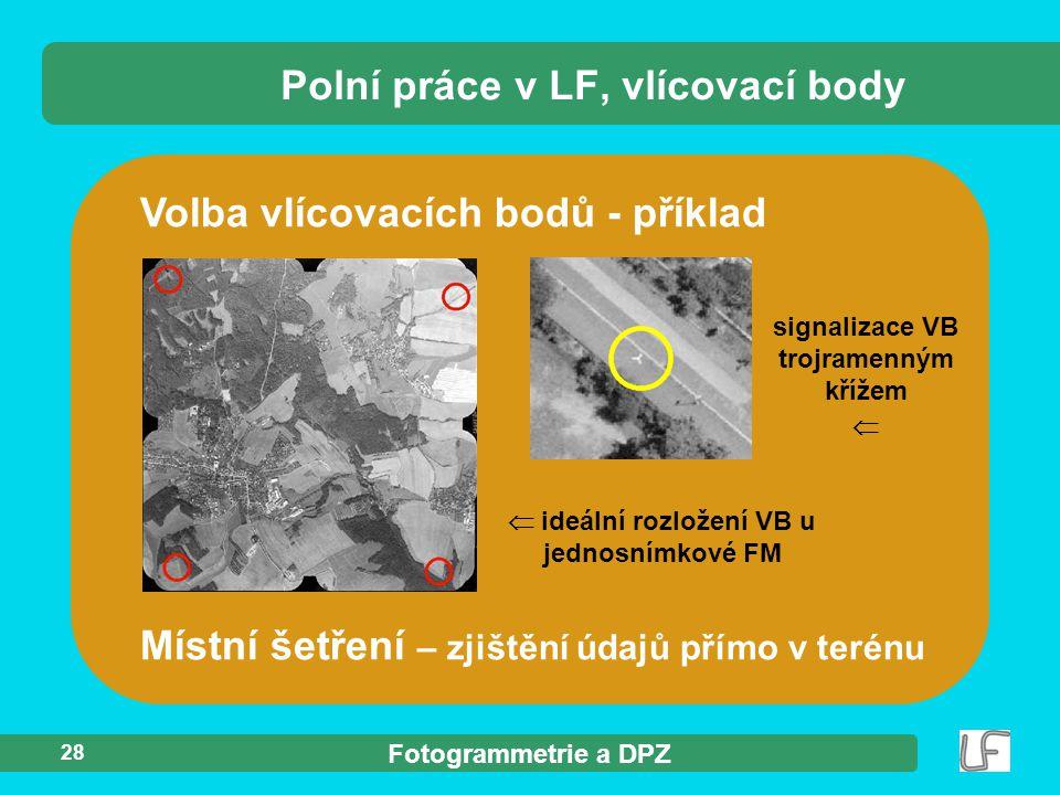 Fotogrammetrie a DPZ 28 Polní práce v LF, vlícovací body Volba vlícovacích bodů - příklad Místní šetření – zjištění údajů přímo v terénu  ideální roz