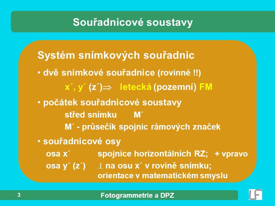 Fotogrammetrie a DPZ 3 Systém snímkových souřadnic dvě snímkové souřadnice (rovinné !!) x´, y´ (z´)  letecká (pozemní) FM Souřadnicové soustavy počát