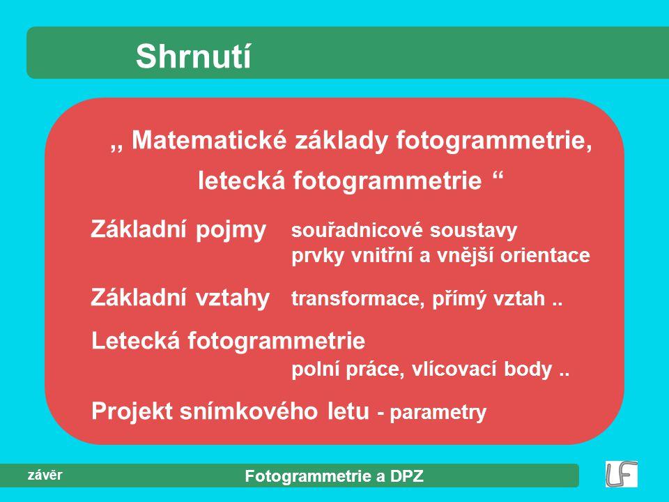 """Fotogrammetrie a DPZ závěr Shrnutí,, Matematické základy fotogrammetrie, letecká fotogrammetrie """" Základní pojmy souřadnicové soustavy prvky vnitřní a"""