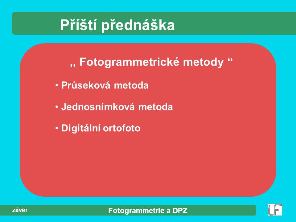 """Fotogrammetrie a DPZ závěr Příští přednáška,, Fotogrammetrické metody """" Průseková metoda Jednosnímková metoda Digitální ortofoto"""