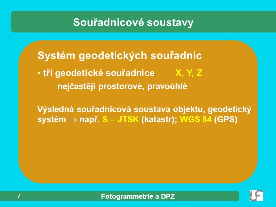 Fotogrammetrie a DPZ 7 Systém geodetických souřadnic tři geodetické souřadniceX, Y, Z nejčastěji prostorové, pravoúhlé Souřadnicové soustavy Výsledná