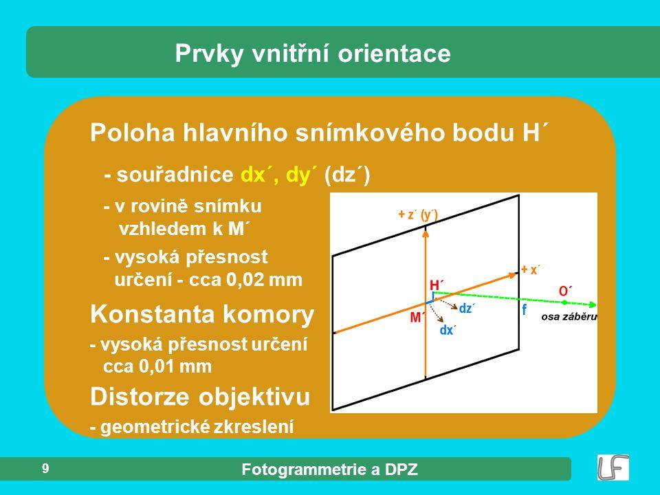 Fotogrammetrie a DPZ 9 Prvky vnitřní orientace Poloha hlavního snímkového bodu H´ - souřadnice dx´, dy´ (dz´) - v rovině snímku vzhledem k M´ - vysoká