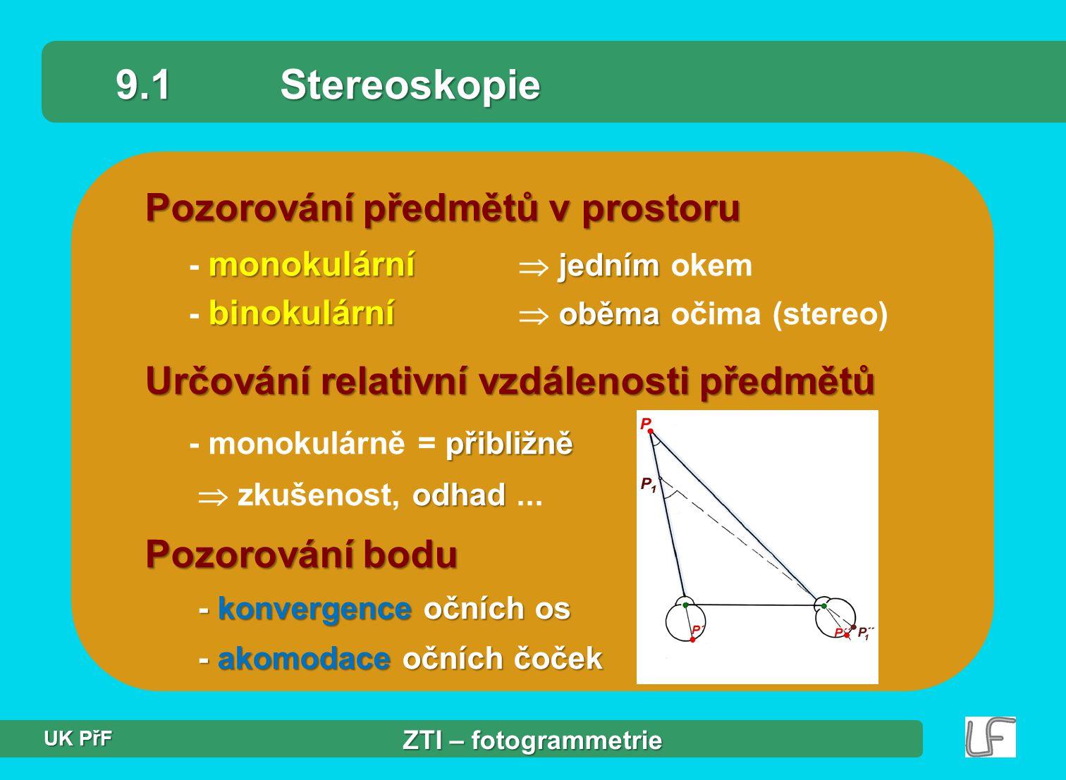 Pozorování předmětů v prostoru monokulární jedním binokulární oběma - monokulární  jedním okem - binokulární  oběma očima (stereo) 9.1Stereoskopie Určování relativní vzdálenosti předmětů přibližně - monokulárně = přibližně odhad  zkušenost, odhad...