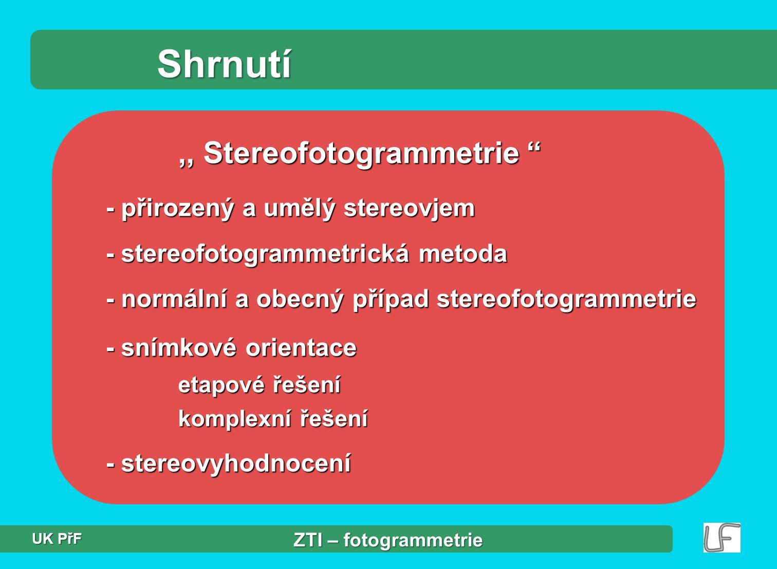 Shrnutí,, Stereofotogrammetrie - přirozený a umělý stereovjem - stereofotogrammetrická metoda - normální a obecný případ stereofotogrammetrie - snímkové orientace etapové řešení komplexní řešení - stereovyhodnocení ZTI – fotogrammetrie UK PřF