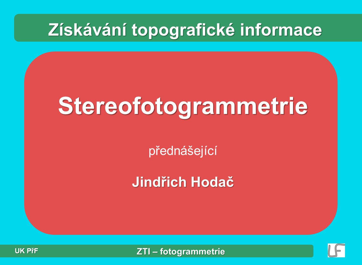 Stereofotogrammetrie přednášející Jindřich Hodač Získávání topografické informace ZTI – fotogrammetrie UK PřF